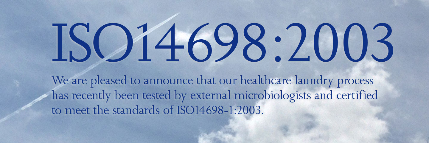 ISO14698:2003. We are pleased to announce that our healthcare laundry process has recently been tested by external microbiologists and certified to meet the standards of ISO14698-1:2003.
