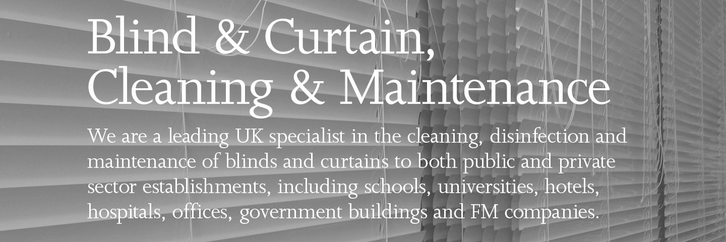 Blind & Curtain, Cleaning & Maintenance. We are a leading UK specialist in the cleaning, disinfection and maintenance of blinds and curtains to both public and private sector establishments, including schools, universities, hotels, hospitals, offices, government buildings and FM companies.