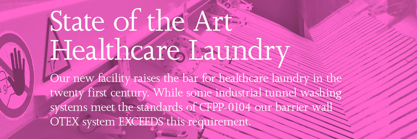 State of the Art Healthcare Laundry. Our new facility raises the bar for healthcare laundry in the twenty first century. While some industrial tunnel washing systems meet the standards of CFPP-0104 our barrier wall OTEX system EXCEEDS this requirement.