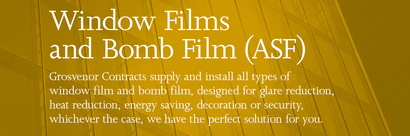 Window Films and Bomb Film (ASF). Grosvenor Contracts supply and install all types of window film and bomb film, designed for glare reduction, heat reduction, energy saving, decoration or security, whichever the case, we have the perfect solution for you.